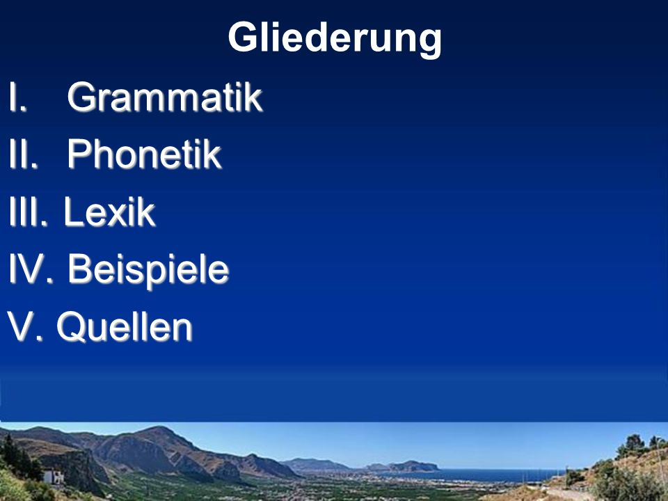 Gliederung Grammatik Phonetik III. Lexik IV. Beispiele V. Quellen