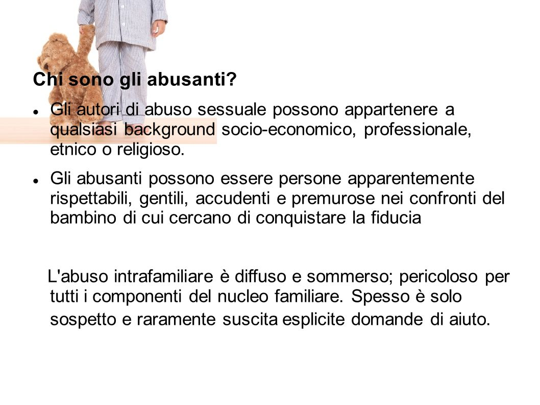 Chi sono gli abusanti Gli autori di abuso sessuale possono appartenere a qualsiasi background socio-economico, professionale, etnico o religioso.