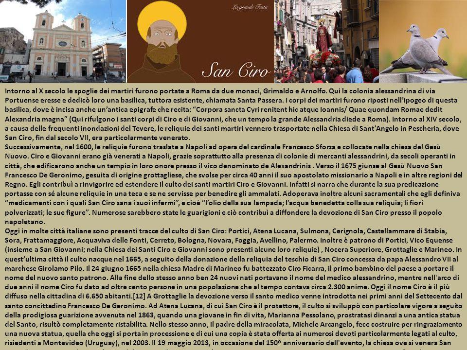 Intorno al X secolo le spoglie dei martiri furono portate a Roma da due monaci, Grimaldo e Arnolfo. Qui la colonia alessandrina di via Portuense eresse e dedicò loro una basilica, tuttora esistente, chiamata Santa Passera. I corpi dei martiri furono riposti nell'ipogeo di questa basilica, dove è incisa anche un'antica epigrafe che recita: Corpora sancta Cyri renitent hic atque Ioannis/ Quae quondam Romae dedit Alexandria magna (Qui rifulgono i santi corpi di Ciro e di Giovanni, che un tempo la grande Alessandria diede a Roma). Intorno al XIV secolo, a causa delle frequenti inondazioni del Tevere, le reliquie dei santi martiri vennero trasportate nella Chiesa di Sant Angelo in Pescheria, dove San Ciro, fin dal secolo VII, era particolarmente venerato.