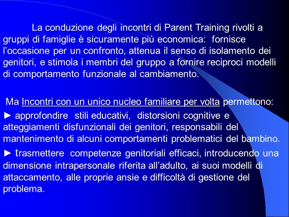 La conduzione degli incontri di Parent Training rivolti a gruppi di famiglie è sicuramente più economica: fornisce l'occasione per un confronto, attenua il senso di isolamento dei genitori, e stimola i membri del gruppo a fornire reciproci modelli di comportamento funzionale al cambiamento.