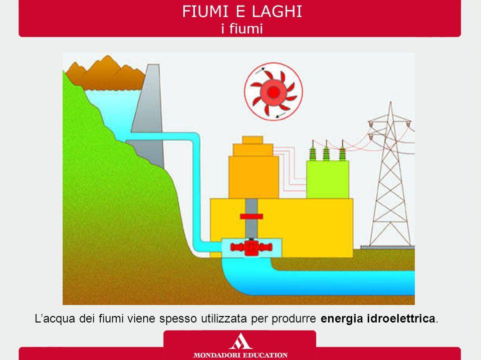FIUMI E LAGHI i fiumi L'acqua dei fiumi viene spesso utilizzata per produrre energia idroelettrica.
