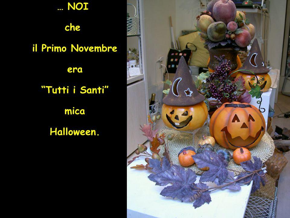 … NOI che il Primo Novembre era Tutti i Santi mica Halloween.