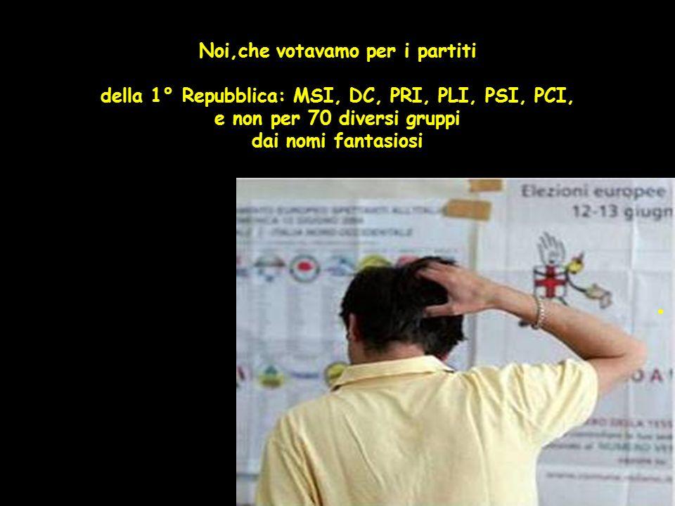 Noi,che votavamo per i partiti della 1° Repubblica: MSI, DC, PRI, PLI, PSI, PCI, e non per 70 diversi gruppi dai nomi fantasiosi