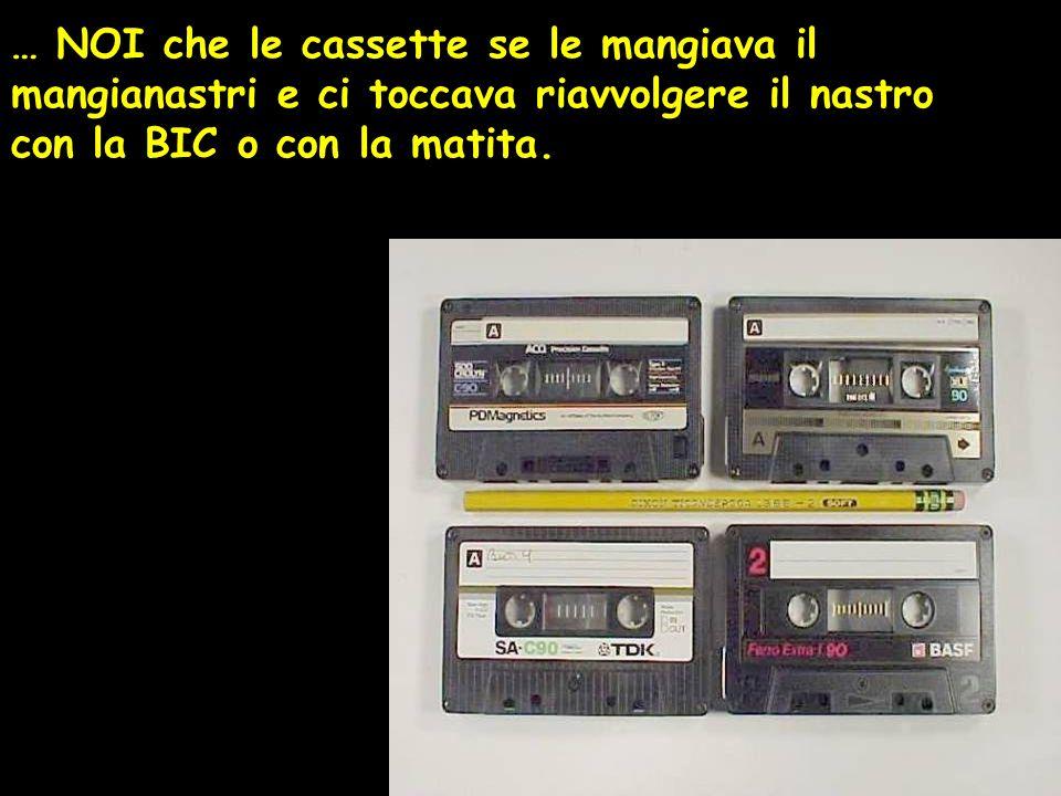 … NOI che le cassette se le mangiava il mangianastri e ci toccava riavvolgere il nastro