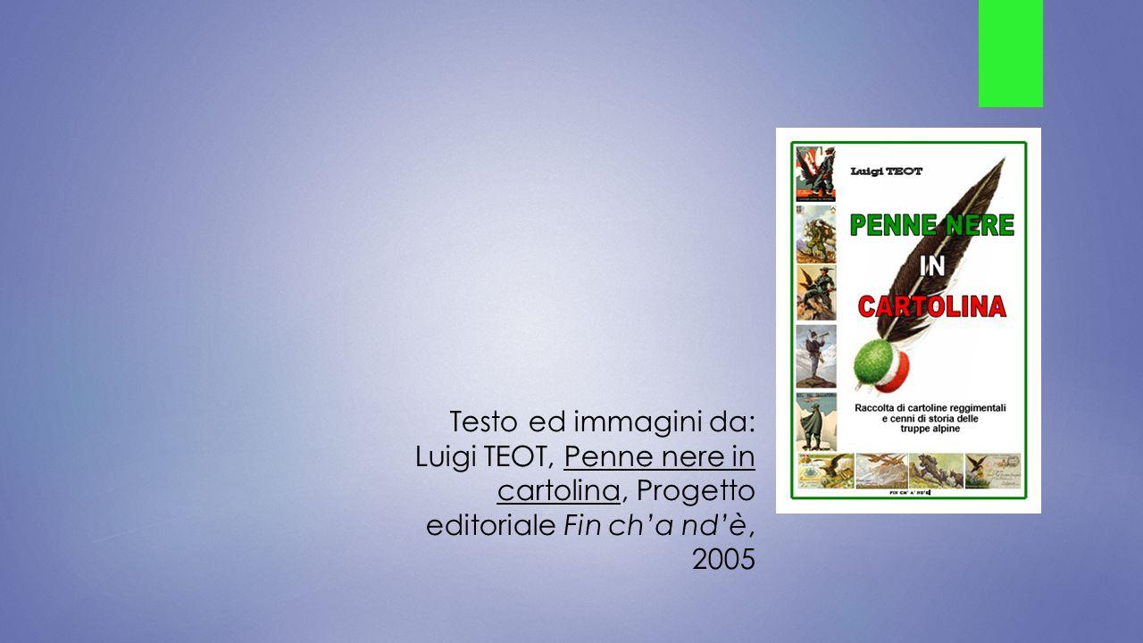 Testo ed immagini da: Luigi TEOT, Penne nere in cartolina, Progetto editoriale Fin ch'a nd'è, 2005