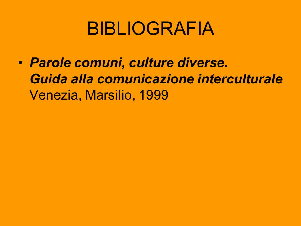 BIBLIOGRAFIA Parole comuni, culture diverse. Guida alla comunicazione interculturale Venezia, Marsilio, 1999.