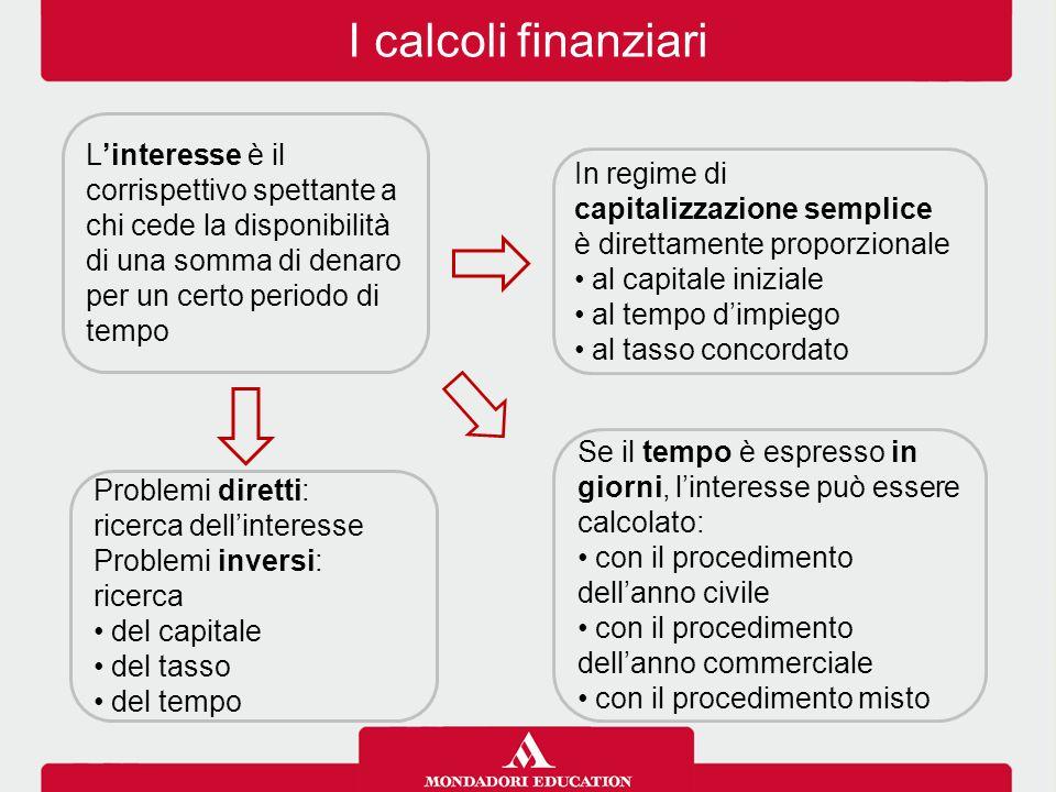 I calcoli finanziari L'interesse è il corrispettivo spettante a chi cede la disponibilità di una somma di denaro per un certo periodo di tempo.