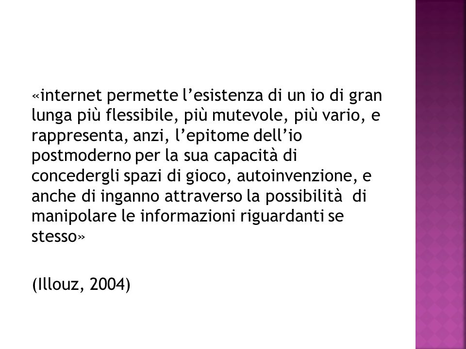 «internet permette l'esistenza di un io di gran lunga più flessibile, più mutevole, più vario, e rappresenta, anzi, l'epitome dell'io postmoderno per la sua capacità di concedergli spazi di gioco, autoinvenzione, e anche di inganno attraverso la possibilità di manipolare le informazioni riguardanti se stesso» (Illouz, 2004)