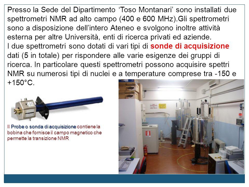 Presso la Sede del Dipartimento 'Toso Montanari' sono installati due spettrometri NMR ad alto campo (400 e 600 MHz).Gli spettrometri sono a disposizione dell'intero Ateneo e svolgono inoltre attività esterna per altre Università, enti di ricerca privati ed aziende.