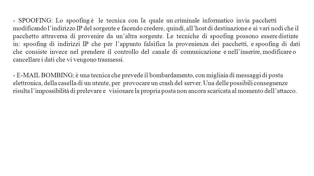 - SPOOFING: Lo spoofing è le tecnica con la quale un criminale informatico invia pacchetti modificando l'indirizzo IP del sorgente e facendo credere, quindi, all'host di destinazione e ai vari nodi che il pacchetto attraversa di provenire da un'altra sorgente. Le tecniche di spoofing possono essere distinte in: spoofing di indirizzi IP che per l'appunto falsifica la provenienza dei pacchetti, e spoofing di dati che consiste invece nel prendere il controllo del canale di comunicazione e nell'inserire, modificare o cancellare i dati che vi vengono trasmessi.