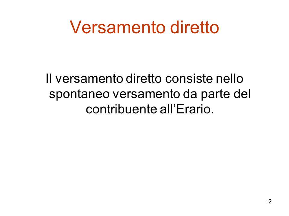 Versamento diretto Il versamento diretto consiste nello spontaneo versamento da parte del contribuente all'Erario.