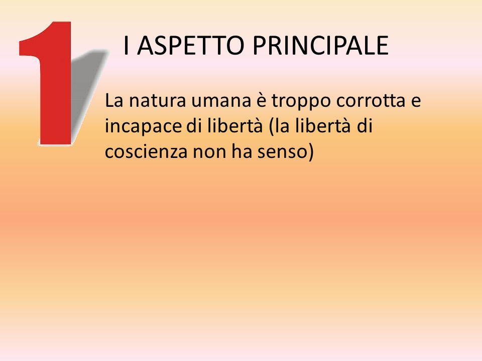 I ASPETTO PRINCIPALE La natura umana è troppo corrotta e incapace di libertà (la libertà di coscienza non ha senso)