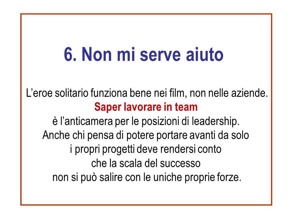 6. Non mi serve aiuto L'eroe solitario funziona bene nei film, non nelle aziende. Saper lavorare in team.