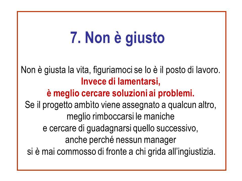 7. Non è giusto Non è giusta la vita, figuriamoci se lo è il posto di lavoro. Invece di lamentarsi, è meglio cercare soluzioni ai problemi.