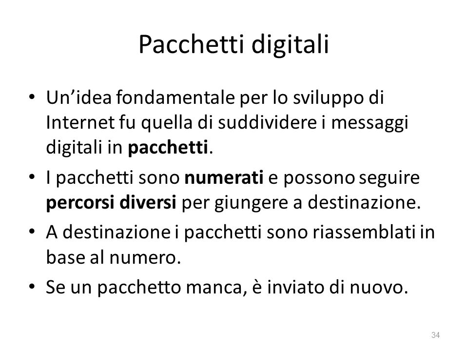 Pacchetti digitali Un'idea fondamentale per lo sviluppo di Internet fu quella di suddividere i messaggi digitali in pacchetti.