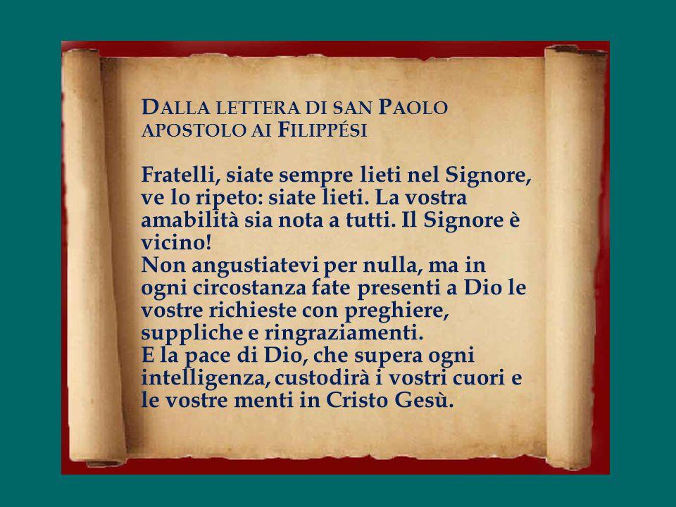 Dalla lettera di san Paolo apostolo ai Filippési Fratelli, siate sempre lieti nel Signore, ve lo ripeto: siate lieti.