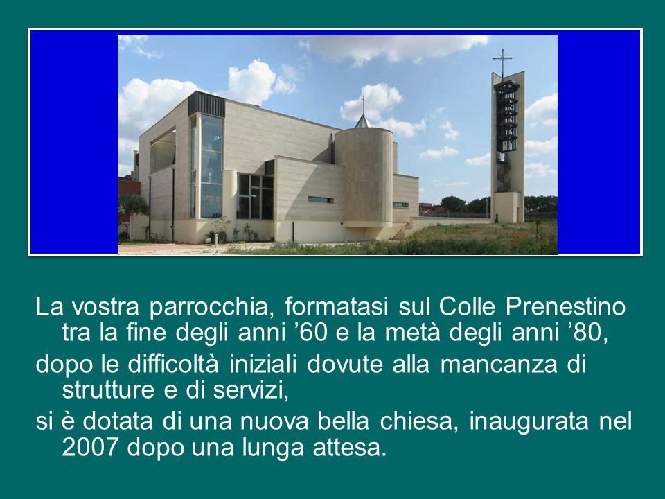 La vostra parrocchia, formatasi sul Colle Prenestino tra la fine degli anni '60 e la metà degli anni '80, dopo le difficoltà iniziali dovute alla mancanza di strutture e di servizi, si è dotata di una nuova bella chiesa, inaugurata nel 2007 dopo una lunga attesa.