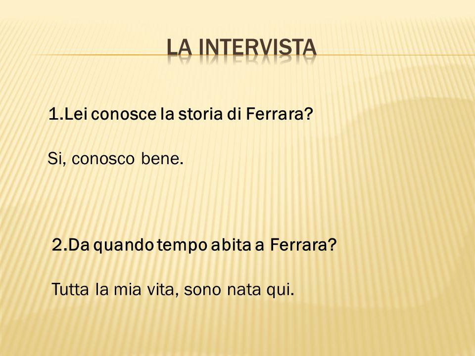 La intervista 1.Lei conosce la storia di Ferrara Si, conosco bene.