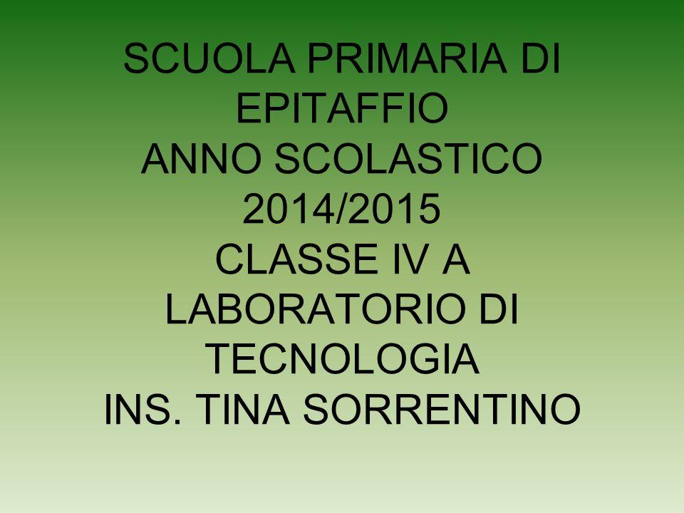 SCUOLA PRIMARIA DI EPITAFFIO ANNO SCOLASTICO 2014/2015 CLASSE IV A LABORATORIO DI TECNOLOGIA INS.