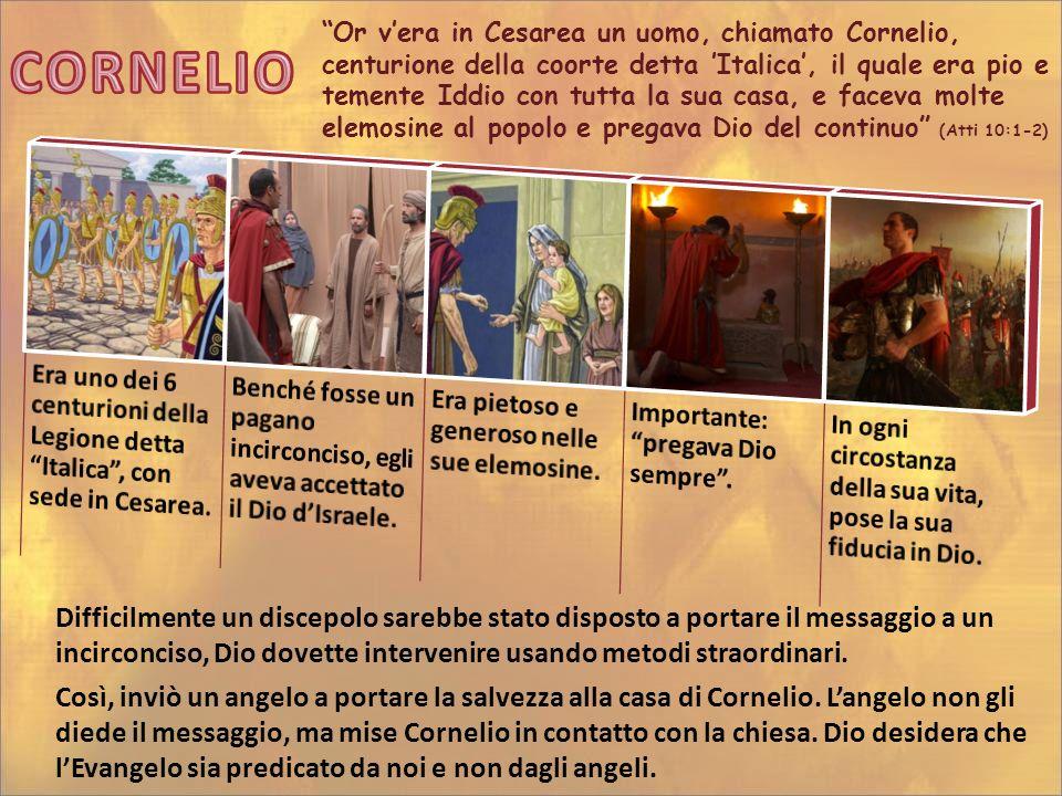 Or v'era in Cesarea un uomo, chiamato Cornelio, centurione della coorte detta 'Italica', il quale era pio e temente Iddio con tutta la sua casa, e faceva molte elemosine al popolo e pregava Dio del continuo (Atti 10:1-2)