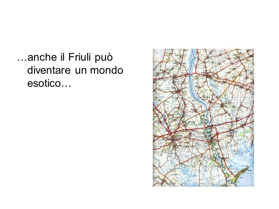 …anche il Friuli può diventare un mondo esotico…