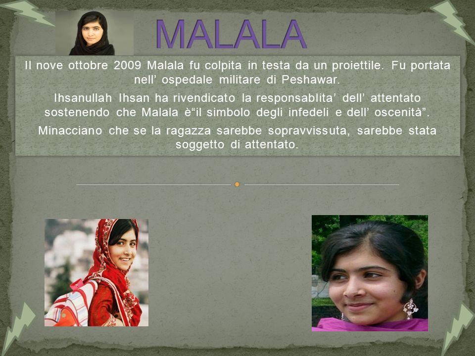 MALALA Il nove ottobre 2009 Malala fu colpita in testa da un proiettile. Fu portata nell' ospedale militare di Peshawar.