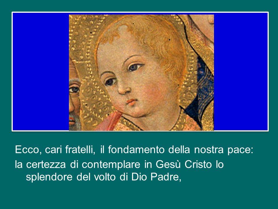 Ecco, cari fratelli, il fondamento della nostra pace: la certezza di contemplare in Gesù Cristo lo splendore del volto di Dio Padre,
