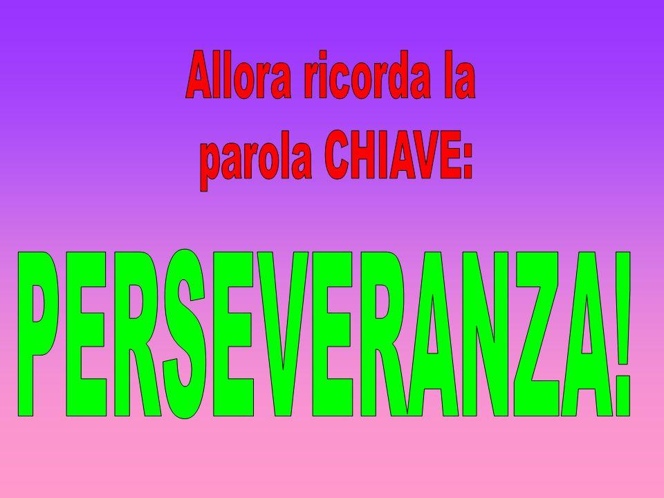 Allora ricorda la parola CHIAVE: PERSEVERANZA!