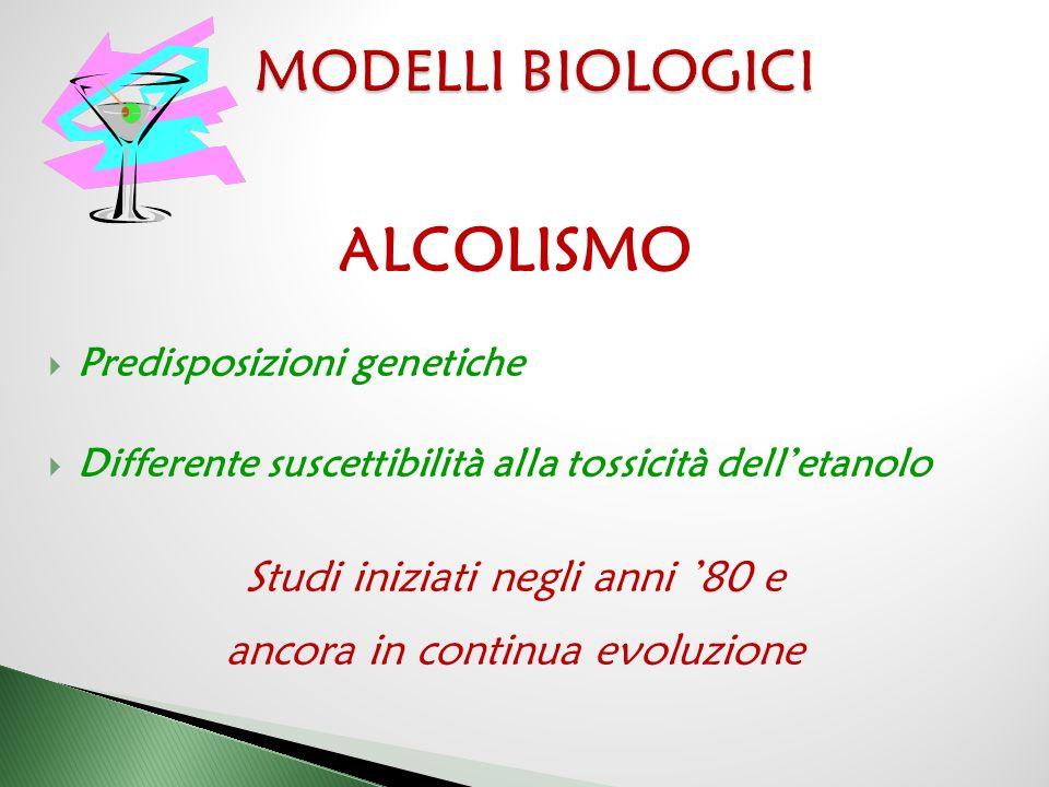 ALCOLISMO MODELLI BIOLOGICI Studi iniziati negli anni '80 e