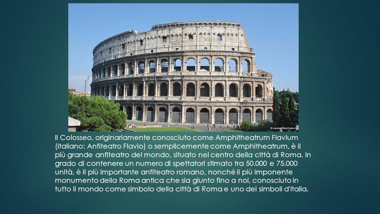 Il Colosseo, originariamente conosciuto come Amphitheatrum Flavium (italiano: Anfiteatro Flavio) o semplicemente come Amphitheatrum, è il più grande anfiteatro del mondo, situato nel centro della città di Roma.