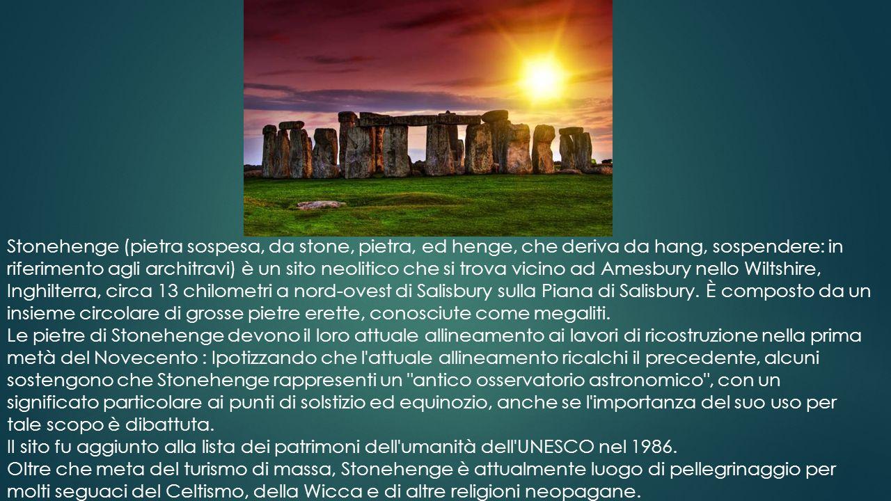 Stonehenge (pietra sospesa, da stone, pietra, ed henge, che deriva da hang, sospendere: in riferimento agli architravi) è un sito neolitico che si trova vicino ad Amesbury nello Wiltshire, Inghilterra, circa 13 chilometri a nord-ovest di Salisbury sulla Piana di Salisbury. È composto da un insieme circolare di grosse pietre erette, conosciute come megaliti.