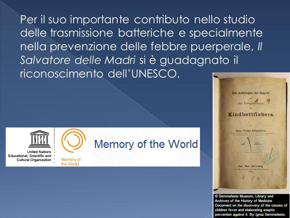 Per il suo importante contributo nello studio delle trasmissione batteriche e specialmente nella prevenzione delle febbre puerperale, Il Salvatore delle Madri si è guadagnato il riconoscimento dell'UNESCO.