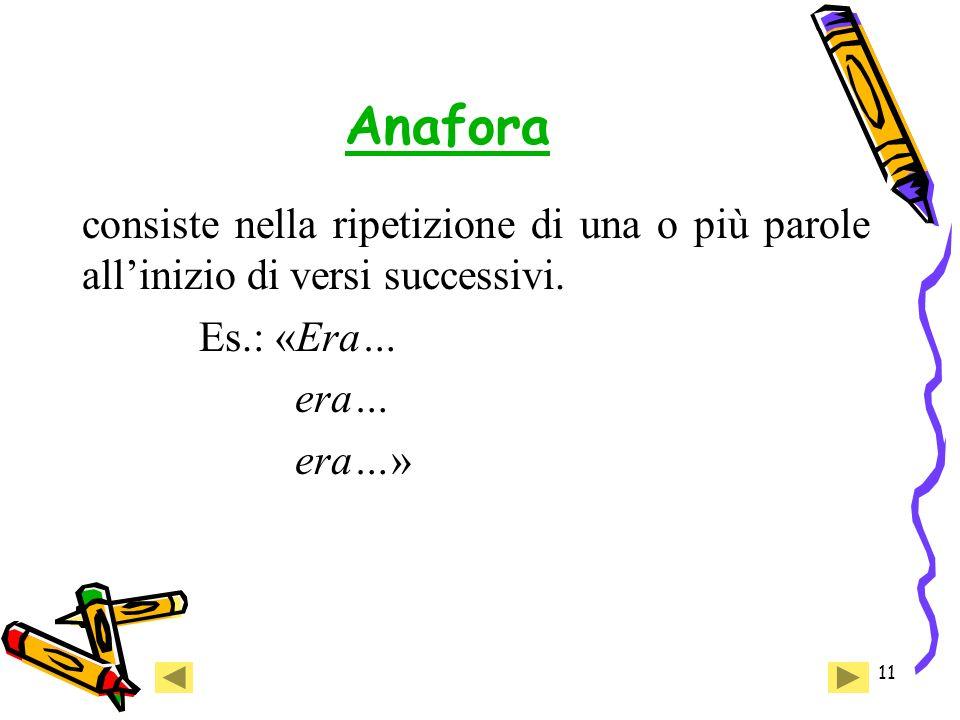 Anafora consiste nella ripetizione di una o più parole all'inizio di versi successivi. Es.: «Era… era…
