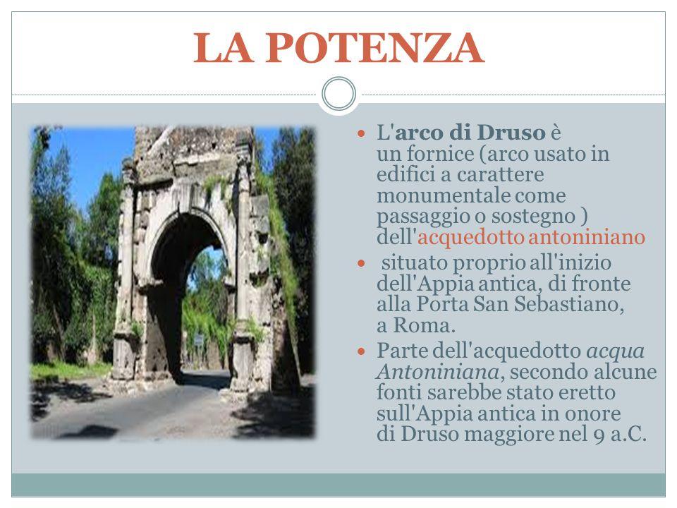 LA POTENZA L arco di Druso è un fornice (arco usato in edifici a carattere monumentale come passaggio o sostegno ) dell acquedotto antoniniano.
