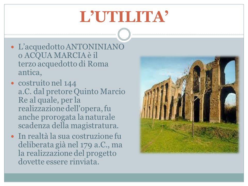L'UTILITA' L'acquedotto ANTONINIANO o ACQUA MARCIA è il terzo acquedotto di Roma antica,