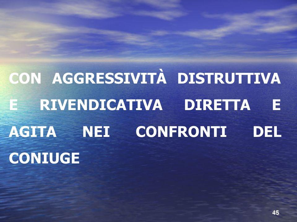 CON AGGRESSIVITÀ DISTRUTTIVA E RIVENDICATIVA DIRETTA E AGITA NEI CONFRONTI DEL CONIUGE