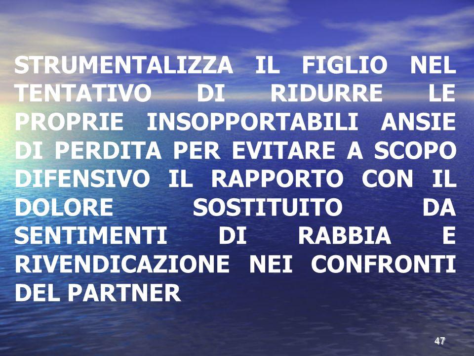 STRUMENTALIZZA IL FIGLIO NEL TENTATIVO DI RIDURRE LE PROPRIE INSOPPORTABILI ANSIE DI PERDITA PER EVITARE A SCOPO DIFENSIVO IL RAPPORTO CON IL DOLORE SOSTITUITO DA SENTIMENTI DI RABBIA E RIVENDICAZIONE NEI CONFRONTI DEL PARTNER