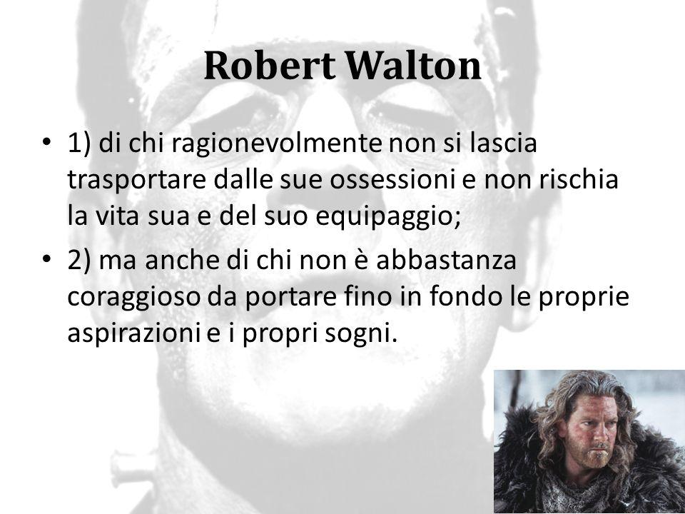 Robert Walton 1) di chi ragionevolmente non si lascia trasportare dalle sue ossessioni e non rischia la vita sua e del suo equipaggio;