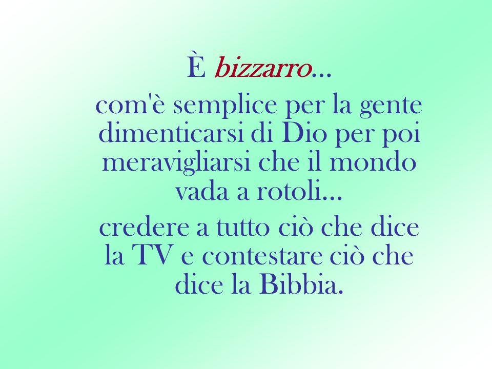 È bizzarro… com è semplice per la gente dimenticarsi di Dio per poi meravigliarsi che il mondo vada a rotoli…