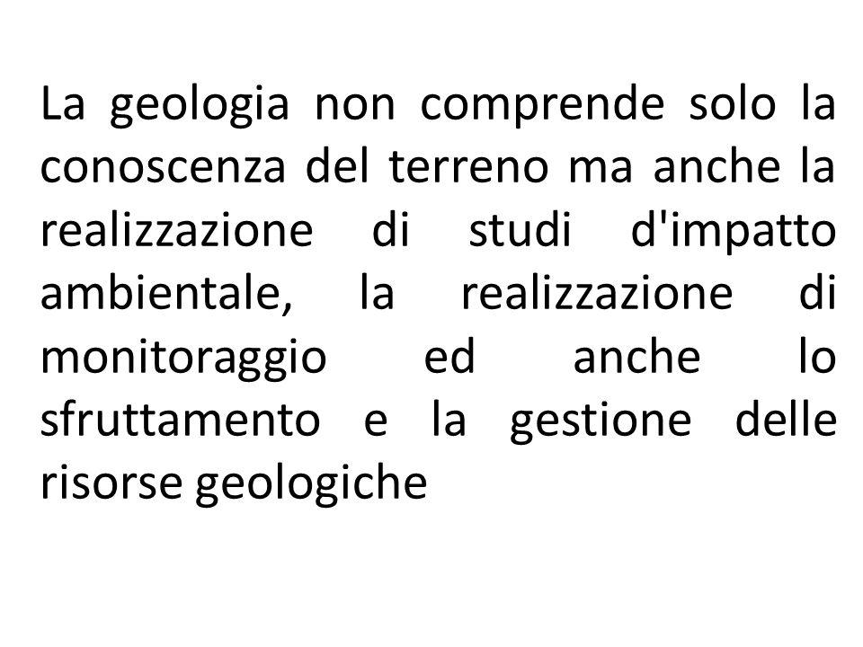 La geologia non comprende solo la conoscenza del terreno ma anche la realizzazione di studi d impatto ambientale, la realizzazione di monitoraggio ed anche lo sfruttamento e la gestione delle risorse geologiche