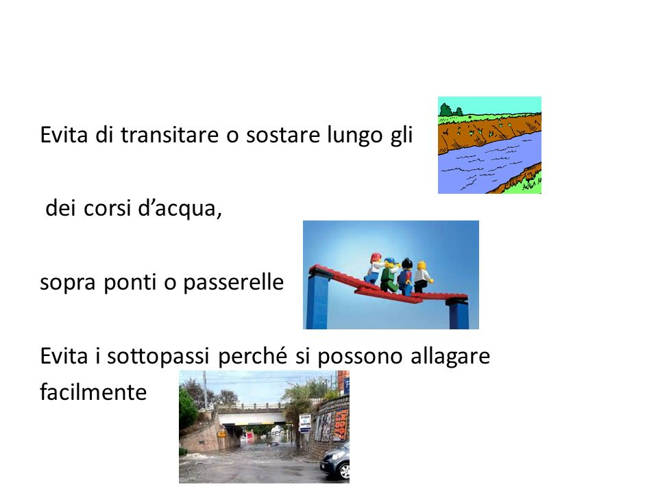 Evita di transitare o sostare lungo gli dei corsi d'acqua, sopra ponti o passerelle Evita i sottopassi perché si possono allagare facilmente