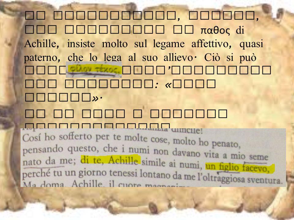 In particolare, Fenice, per suscitare il παθος di Achille, insiste molto sul legame affettivo, quasi paterno, che lo lega al suo allievo.