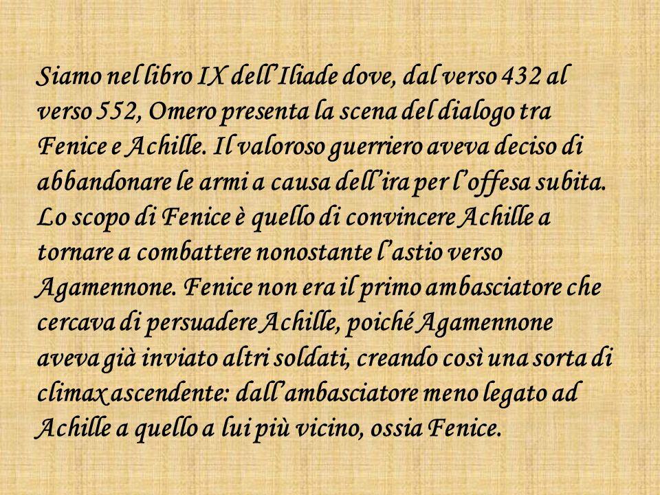 Siamo nel libro IX dell'Iliade dove, dal verso 432 al verso 552, Omero presenta la scena del dialogo tra Fenice e Achille.