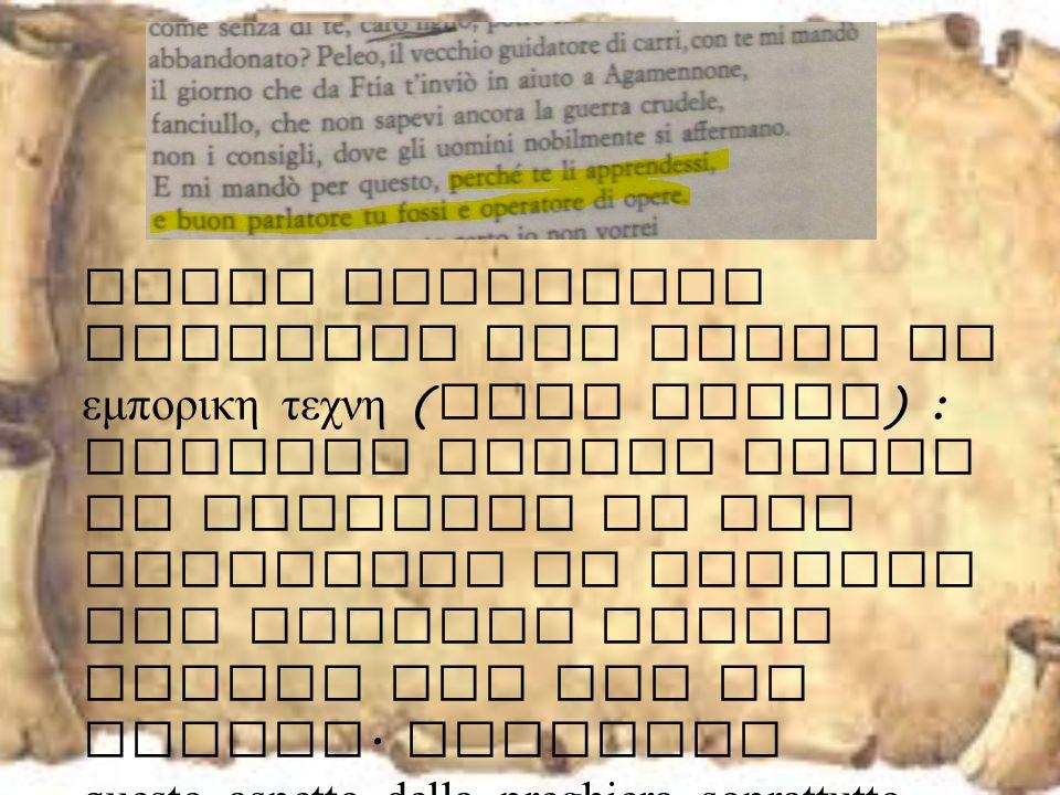 Nella preghiera troviamo una sorta di εμπορικη τεχνη (dare avere) : infatti Fenice prima di avanzare le sue richieste ad Achille gli ricorda tutto quello che gli ha donato.
