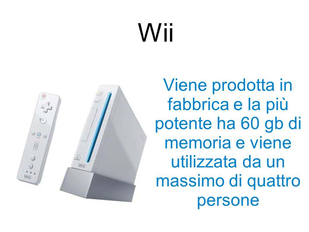 Wii Viene prodotta in fabbrica e la più potente ha 60 gb di memoria e viene utilizzata da un massimo di quattro persone.