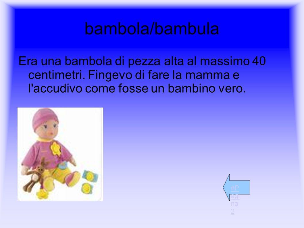 bambola/bambula Era una bambola di pezza alta al massimo 40 centimetri. Fingevo di fare la mamma e l accudivo come fosse un bambino vero.