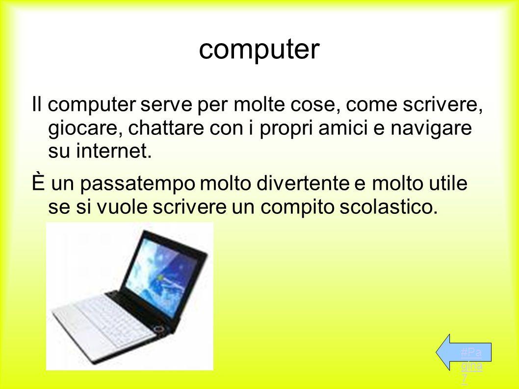 computer Il computer serve per molte cose, come scrivere, giocare, chattare con i propri amici e navigare su internet.