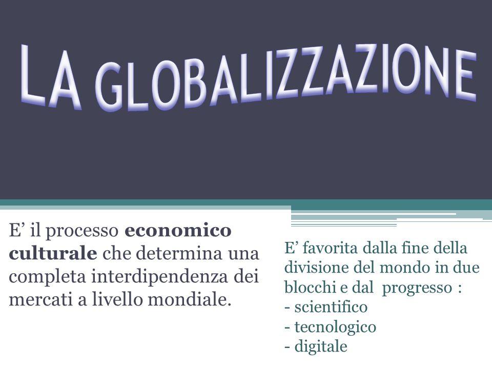 LA GLOBALIZZAZIONE E' il processo economico culturale che determina una completa interdipendenza dei mercati a livello mondiale.