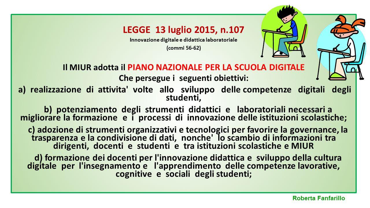 LEGGE 13 luglio 2015, n.107 Innovazione digitale e didattica laboratoriale. (commi 56-62) Il MIUR adotta il PIANO NAZIONALE PER LA SCUOLA DIGITALE.