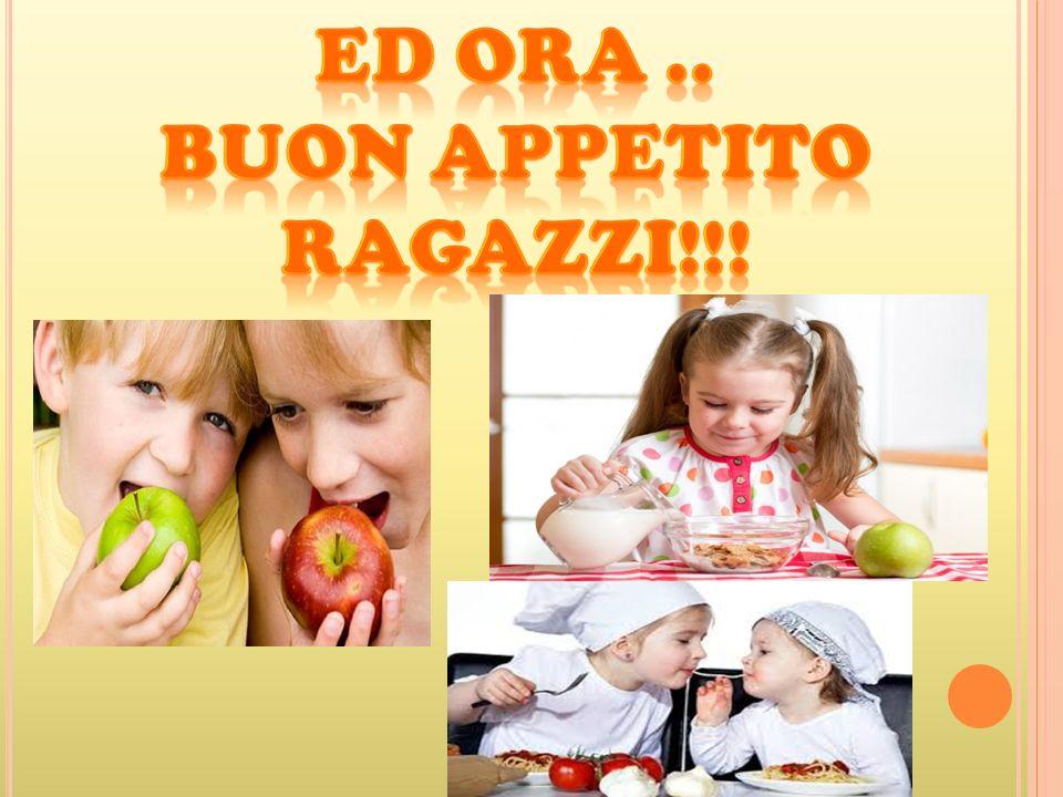 Ed ora .. Buon appetito Ragazzi!!!